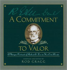 A Commitment to Valor: A Unique Portrait of Robert E. Lee in His Own Words