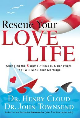 Rescue Your Love Life: Changing Those Dumb Attitudes and Behaviors That Will Sink Your Marriage