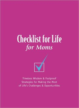Checklist for Life for Moms: Timeless Wisdom & Foolproof Strategies for Making the Most of Life's Challenges and Opportunities