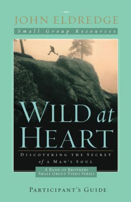 Wild at Heart: A Band of Brothers Small Group Participant's Guide: A Band of Brothers Small Group Participant's Guide