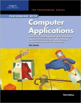 Performing with Computer Applications: Personal Information Manager, Word Processing, Desktop Publishing, Spreadsheets, Databases, Presentations, Internet, and Web Design, Third Edition