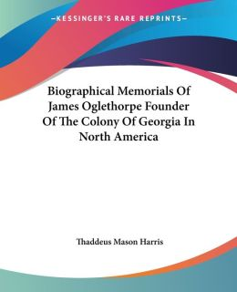 Biographical Memorials Of James Oglethorpe Founder Of The Colony Of Georgia In North America