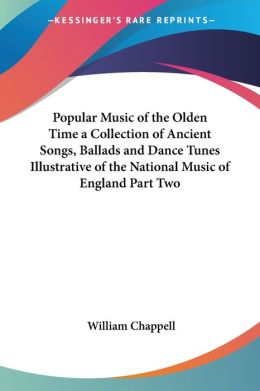 Popular Music Of The Olden Time A Collection Of Ancient Songs, Ballads And Dance Tunes Illustrative Of The National Music Of England Part Two