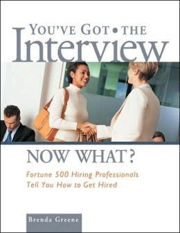 You've Got the Interview Now What?: Fortune 500 Hiring Professionals Tell You How to Get Hired