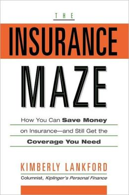 The Insurance Maze: How You Can Save Money on Insurance-and Still Get the Coverage You Need