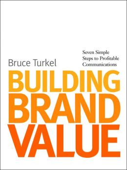 Building Brand Value: Seven Simple Steps to Profitable Communications Bruce Turkel