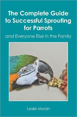 The Complete Guide to Successful Sprouting for Parrots: And Everyone Else in the Family
