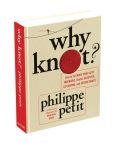 Book Cover Image. Title: Why Knot?:  How to Tie More than Sixty Ingenious, Useful, Beautiful, Life-Saving, Magical, Intriguing, and Secure Knots!, Author: Philippe Petit