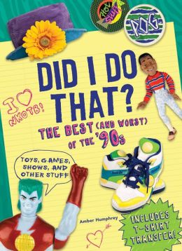 Did I Do That?: The Best (and Worst) of the '90s - Toys, Games, Shows, and Other Stuff