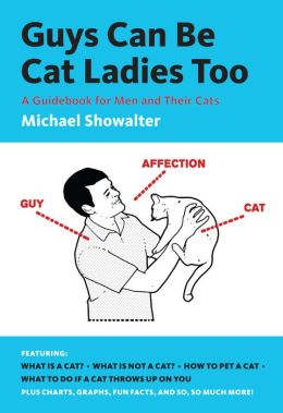 Guys Can Be Cat Ladies Too: A Guidebook for Men and Their Cats