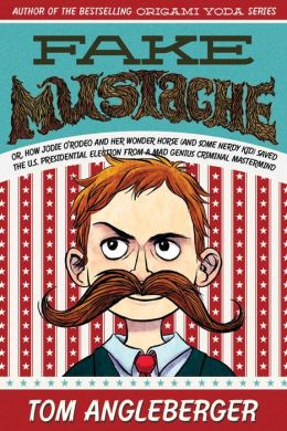 Fake Mustache: Or, How Jodie O'Rodeo and Her Wonder Horse (and Some Nerdy Kid) Saved the U.S. Presidential Election from a Mad Genius Criminal Mastermind
