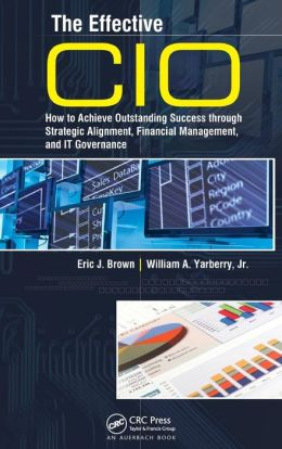 The Effective CIO: How to Achieve Outstanding Success through Strategic Alignment, Financial Management, and IT Governance
