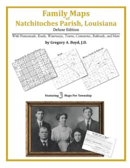 Family Maps of Natchitoches Parish, Louisiana, Deluxe Edition: With Homesteads, Roads, Waterways, Towns, Cemeteries, Railroads, and More