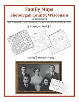 Family Maps of Sheboygan County, Wisconsin, Deluxe Edition: With Homesteads, Roads, Waterways, Towns, Cemeteries, Railroads, and More