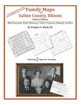 Family Maps of Saline County, Illinois, Deluxe Edition: With Homesteads, Roads, Waterways, Towns, Cemeteries, Railroads, and More