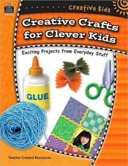 Creative Crafts for Clever Kids: Exciting Projects From Everyday Stuff