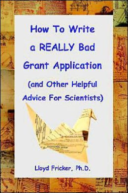 How to Write a Really Bad Grant Application: And other Helpful Advice For Scientists)
