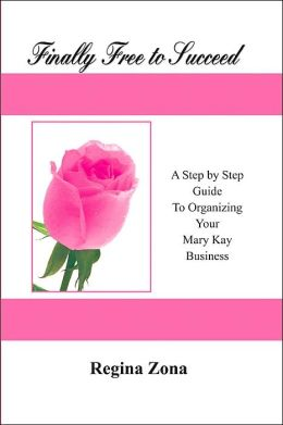 Finally Free to Succeed: A Step by Step Guide to Organizing Your Mary Kay Business