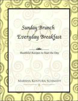 Sunday Brunch and Everyday Breakfast: Healthful Recipes to Start the Day