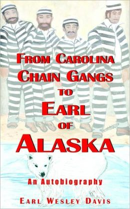 From Carolina Chain Gangs To Earl Of Alaska: An Autobiography