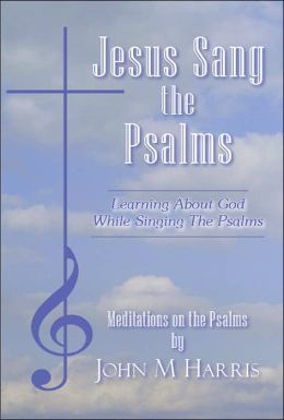 Jesus Sang the Psalms: Learning about God While Singing the Psalms