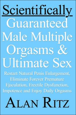 Scientifically Guaranteed Male Multiple Orgasms and Ultimate Sex: Restart Natural Penis Enlargement, Eliminate Forever Premature Ejaculation, Erectile dysfunction, impotence and Enjoy daily orgasms