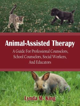 Animal-Assisted Therapy: A Guide for Professional Counselors School Counselors Social Workers and Educators
