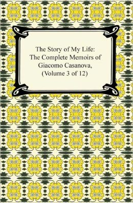 The Story of My Life (The Complete Memoirs of Giacomo Casanova, Volume 3 of 12)