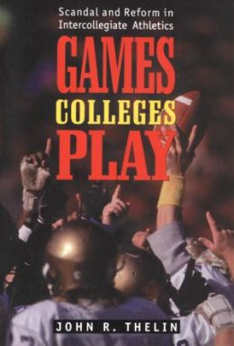 Games Colleges Play: Scandal and Reform in Intercollegiate Athletics