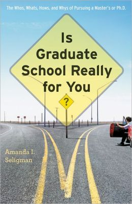 Is Graduate School Really for You?: The Whos, Whats, Hows, and Whys of Pursuing a Master's or Ph. D.