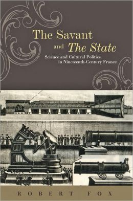 The Savant and the State: Science and Cultural Politics in Nineteenth-Century France