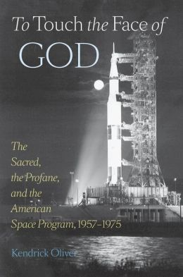 To Touch the Face of God: The Sacred, the Profane, and the American Space Program, 1957-1975