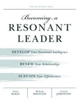 Becoming a Resonant Leader: Develop Your Emotional Intelligence, Renew Your Relationships, Sustain Your Effectiveness