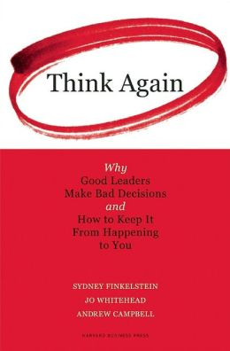 Think Again: Why Good Leaders Make Bad Decisions and How to Keep It From Happening to You