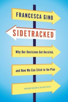 Sidetracked: Why our Decisions Get Derailed by Francesca Gino