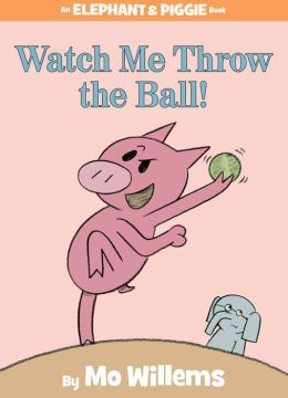 Watch Me Throw the Ball! (Elephant and Piggie Series)