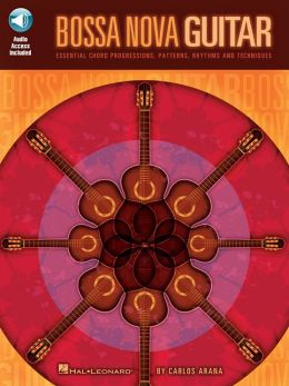 Bossa Nova Guitar: Essential Chord Progressions, Patterns, Rhythms and Techniques