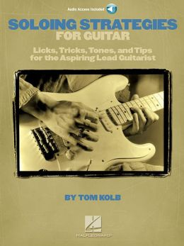 Soloing Strategies for Guitar: Licks, Tricks, Tones, and Tips for the Aspiring Lead Guitarist