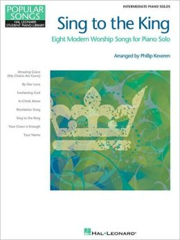 Sing to the King - Eight Modern Worship Songs for Piano Solo: Intermediate Piano Solo
