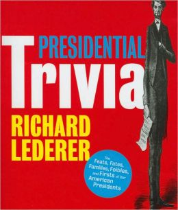 Presidential Trivia: The Feats, Fates, Families, Foibles, and Firsts of Our American Presidents