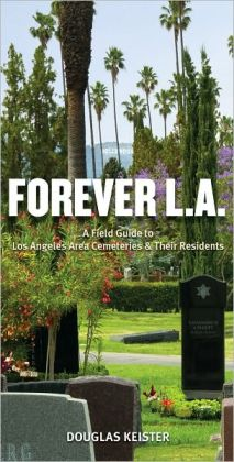 Forever L. A: A Field Guide to Los Angeles Area Cemeteries and Their Residents