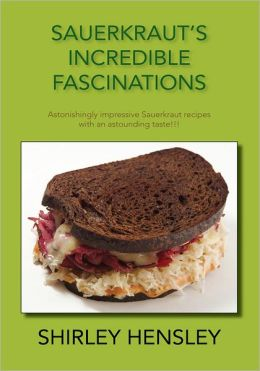 Sauerkraut's Incredible Fascinations: Astonishingly impressive Sauerkraut recipes with an astounding taste!!!