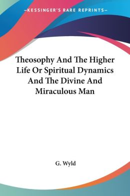 Theosophy And The Higher Life Or Spiritual Dynamics And The Divine And Miraculous Man