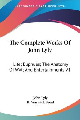 The Complete Works Of John Lyly: Life; Euphues; The Anatomy Of Wyt; And Entertainments