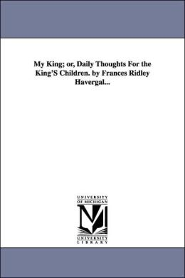 My King; or, Daily Thoughts for the King's Children by Frances Ridley Havergal