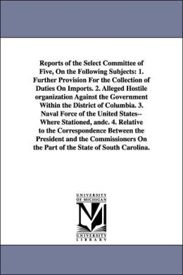 Reports of the Select Committee of Five, on the Following Subjects: 1. Further Provision for the Collection of Duties on Imports. 2. Alleged Hostile O