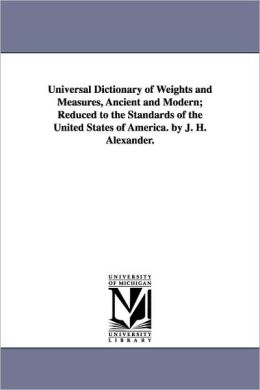Universal Dictionary of Weights and Measures, Ancient and Modern; Reduced to the Standards of the United States of America. by J. H. Alexander.