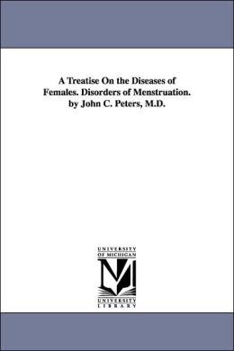 A Treatise on the Diseases of Females Disorders of Menstruation by John C Peters, M D