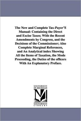 The New and Complete Tax-Payer's Manual: Containing the Direct and Excise Taxes; With the Recent Amendments by Congress, and the Decisions of the Comm