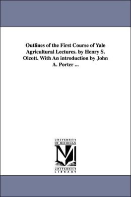 Outlines of the First Course of Yale Agricultural Lectures by Henry S Olcott with an Introduction by John a Porter